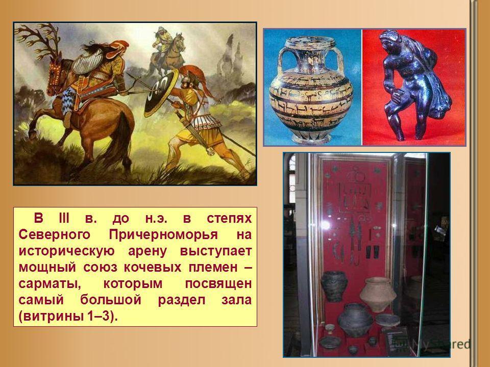 В III в. до н.э. в степях Северного Причерноморья на историческую арену выступает мощный союз кочевых племен – сарматы, которым посвящен самый большой раздел зала (витрины 1–3).