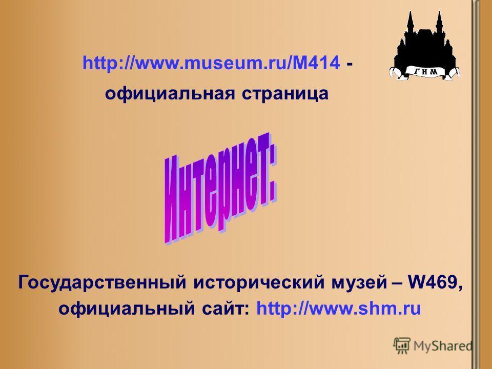 Государственный исторический музей – W469, официальный сайт: http://www.shm.ru http://www.museum.ru/M414 - официальная страница