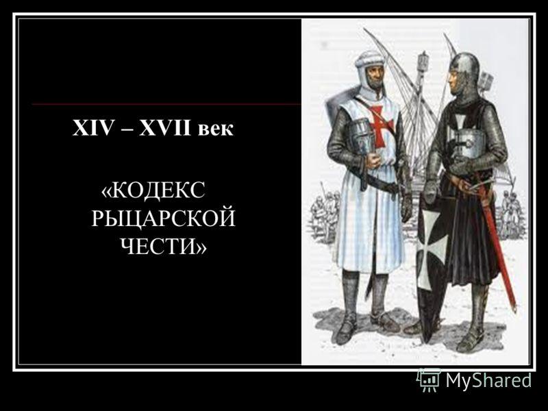 XIV – XVII век «КОДЕКС РЫЦАРСКОЙ ЧЕСТИ»