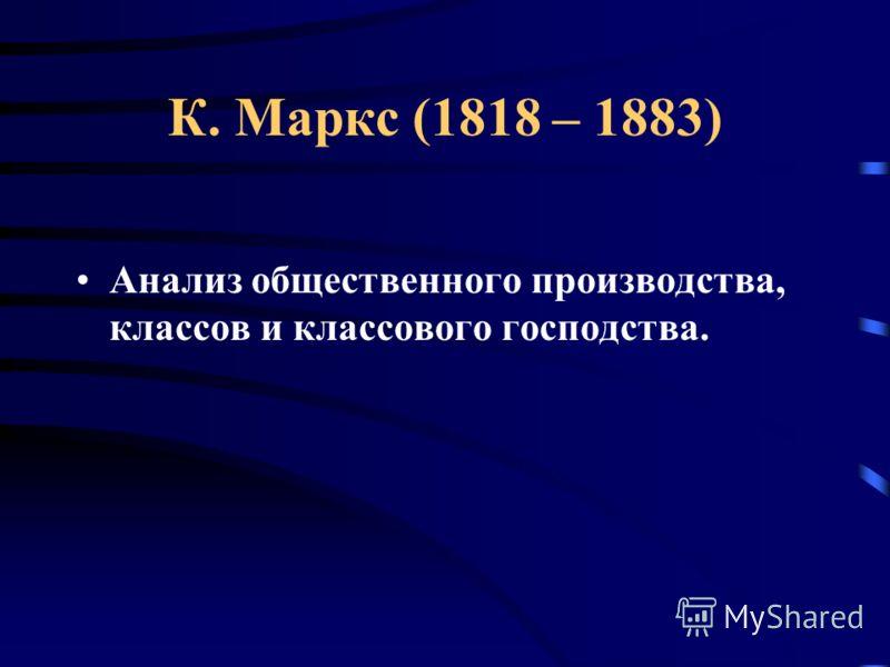 К. Маркс (1818 – 1883) Анализ общественного производства, классов и классового господства.