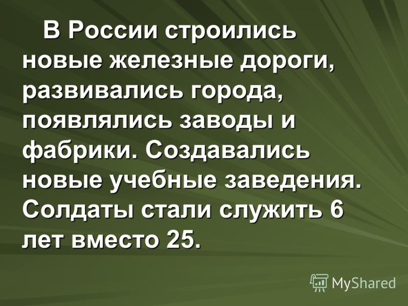 В России строились новые железные дороги, развивались города, появлялись заводы и фабрики. Создавались новые учебные заведения. Солдаты стали служить 6 лет вместо 25. В России строились новые железные дороги, развивались города, появлялись заводы и ф