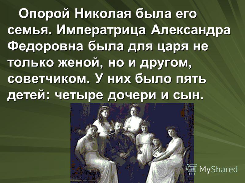Опорой Николая была его семья. Императрица Александра Федоровна была для царя не только женой, но и другом, советчиком. У них было пять детей: четыре дочери и сын. Опорой Николая была его семья. Императрица Александра Федоровна была для царя не тольк
