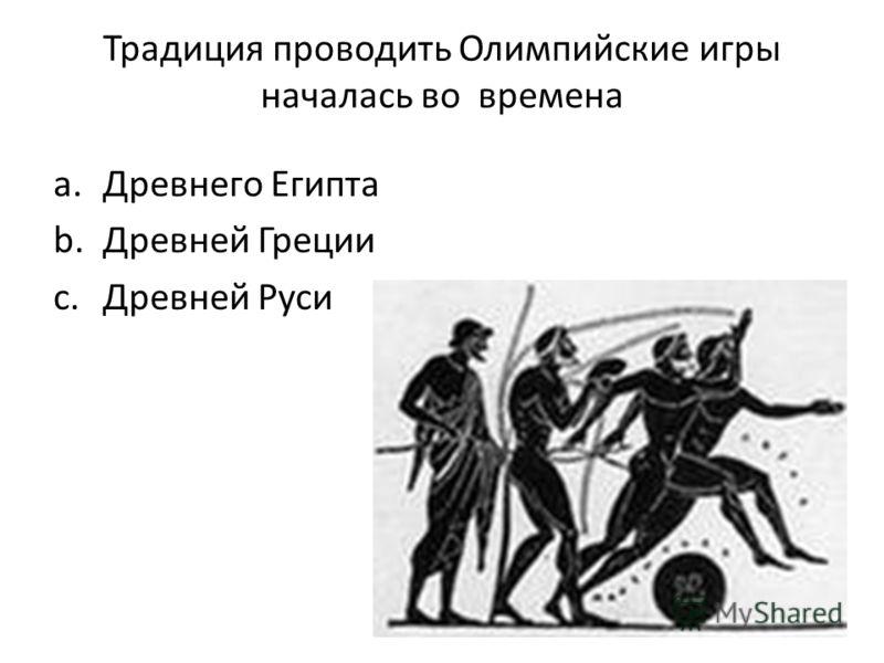 Традиция проводить Олимпийские игры началась во времена a.Древнего Египта b.Древней Греции c.Древней Руси