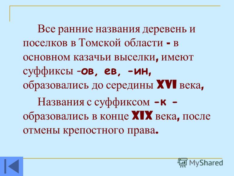 Все ранние названия деревень и поселков в Томской области - в основном казачьи выселки, имеют суффиксы -ов, ев, -ин, образовались до середины XVI века, Названия с суффиксом -к - образовались в конце XIX века, после отмены крепостного права.