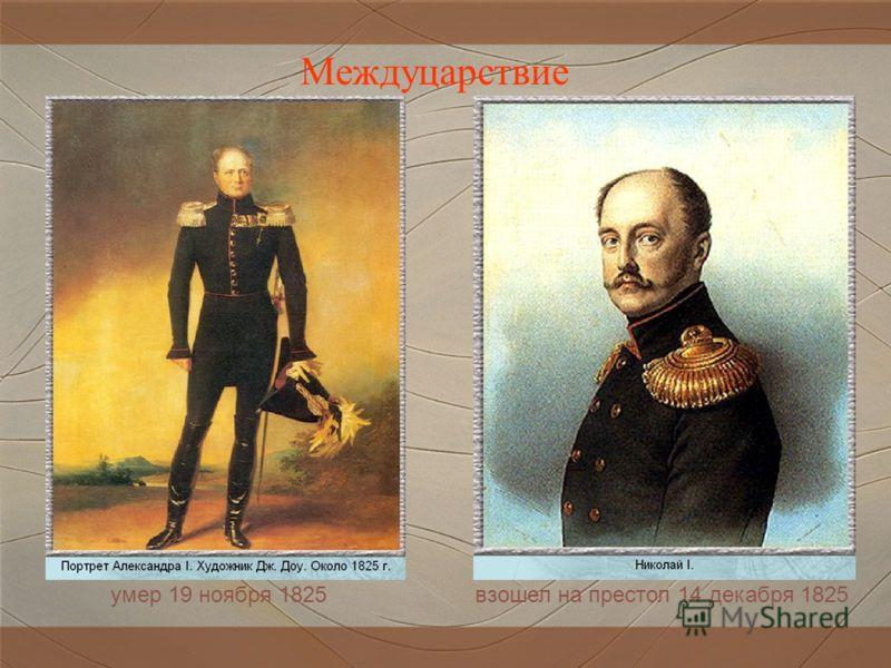 Междуцарствие умер 19 ноября 1825взошел на престол 14 декабря 1825