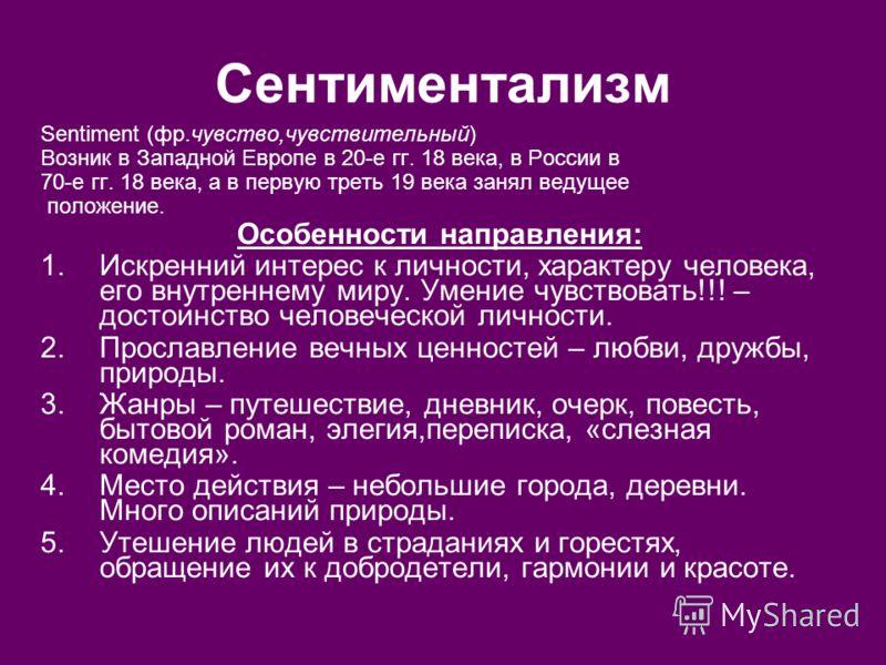 Сентиментализм Sentiment (фр.чувство,чувствительный) Возник в Западной Европе в 20-е гг. 18 века, в России в 70-е гг. 18 века, а в первую треть 19 века занял ведущее положение. Особенности направления: 1.Искренний интерес к личности, характеру челове