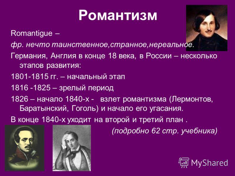 Романтизм Romantigue – фр. нечто таинственное,странное,нереальное. Германия, Англия в конце 18 века, в России – несколько этапов развития: 1801-1815 гг. – начальный этап 1816 -1825 – зрелый период 1826 – начало 1840-х - взлет романтизма (Лермонтов, Б