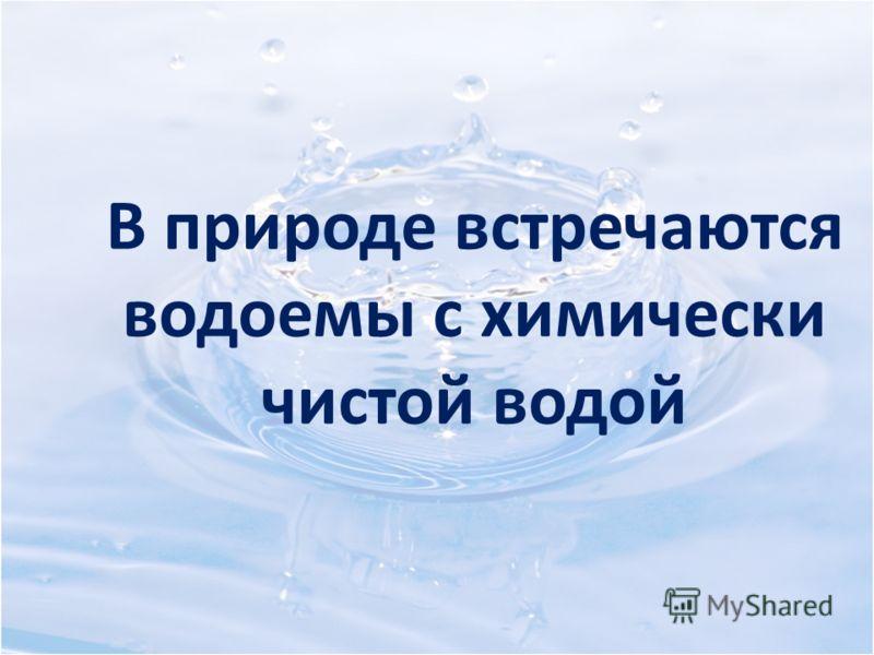 В природе встречаются водоемы с химически чистой водой