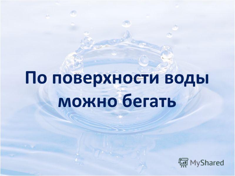 По поверхности воды можно бегать