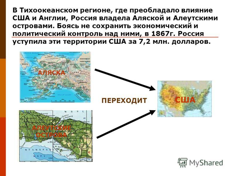 В Тихоокеанском регионе, где преобладало влияние США и Англии, Россия владела Аляской и Алеутскими островами. Боясь не сохранить экономический и политический контроль над ними, в 1867г. Россия уступила эти территории США за 7,2 млн. долларов. АЛЯСКА