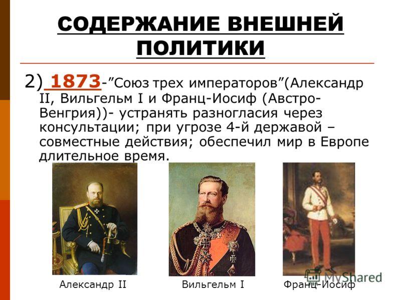 СОДЕРЖАНИЕ ВНЕШНЕЙ ПОЛИТИКИ 2) 1873 -Союз трех императоров(Александр II, Вильгельм I и Франц-Иосиф (Австро- Венгрия))- устранять разногласия через консультации; при угрозе 4-й державой – совместные действия; обеспечил мир в Европе длительное время. А
