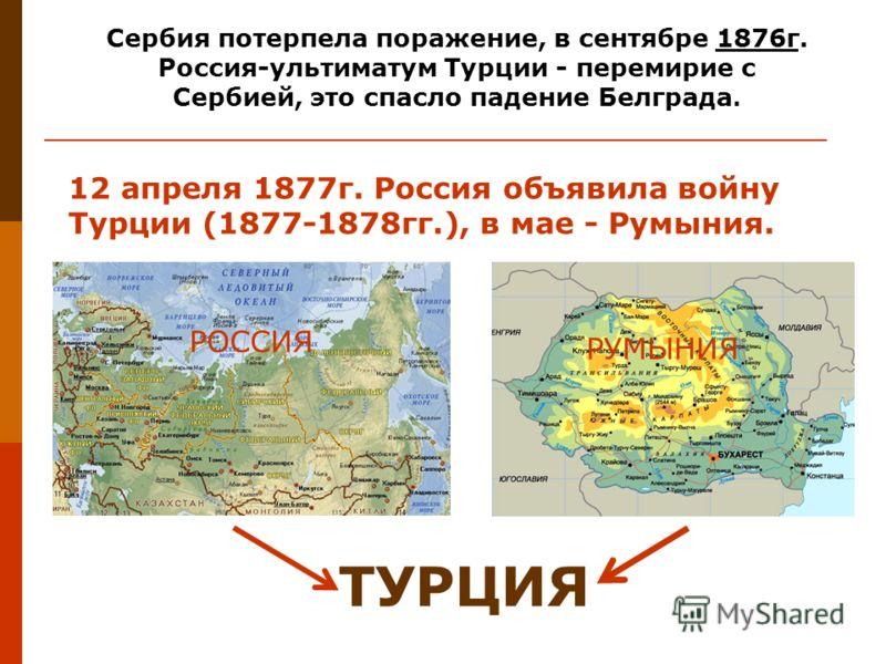 Сербия потерпела поражение, в сентябре 1876г. Россия-ультиматум Турции - перемирие с Сербией, это спасло падение Белграда. 12 апреля 1877г. Россия объявила войну Турции (1877-1878гг.), в мае - Румыния. ТУРЦИЯ РОССИЯ РУМЫНИЯ
