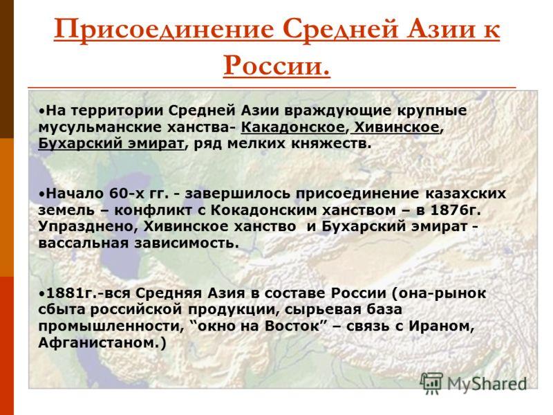 Присоединение Средней Азии к России. На территории Средней Азии враждующие крупные мусульманские ханства- Какадонское, Хивинское, Бухарский эмират, ряд мелких княжеств. Начало 60-х гг. - завершилось присоединение казахских земель – конфликт с Кокадон