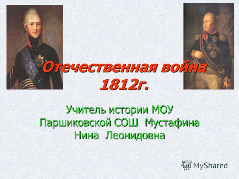 Отечественная война 1812г. Учитель истории МОУ Паршиковской СОШ Мустафина Нина Леонидовна