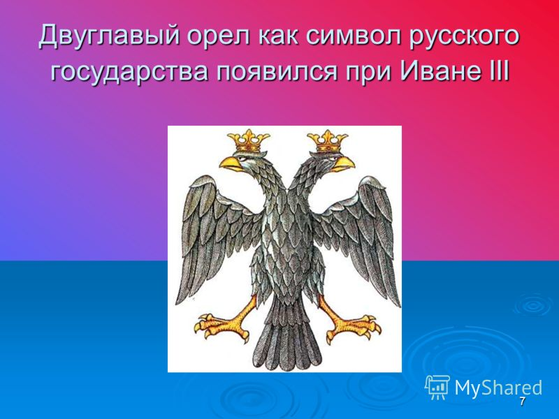 7 Двуглавый орел как символ русского государства появился при Иване III