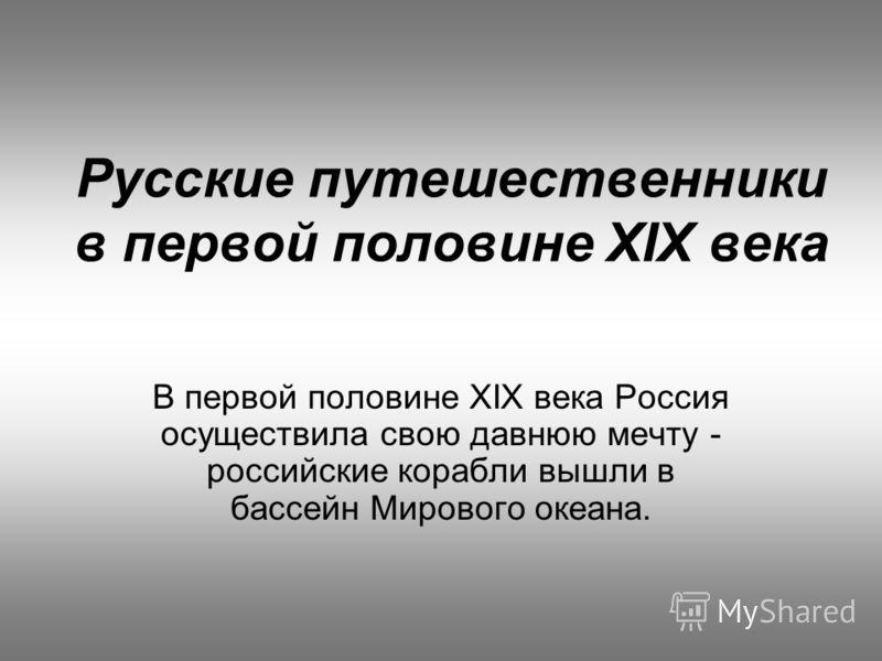 Русские путешественники в первой половине XIX века В первой половине XIX века Россия осуществила свою давнюю мечту - российские корабли вышли в бассейн Мирового океана.