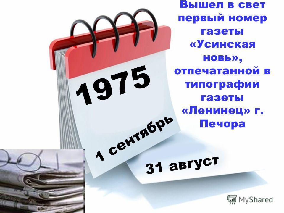 1975 1 сентябрь 31 август Вышел в свет первый номер газеты «Усинская новь», отпечатанной в типографии газеты «Ленинец» г. Печора