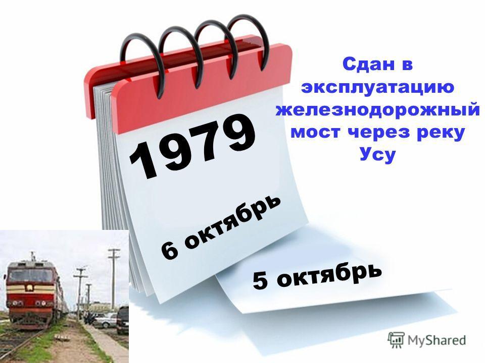 1979 6 октябрь 5 октябрь Сдан в эксплуатацию железнодорожный мост через реку Усу