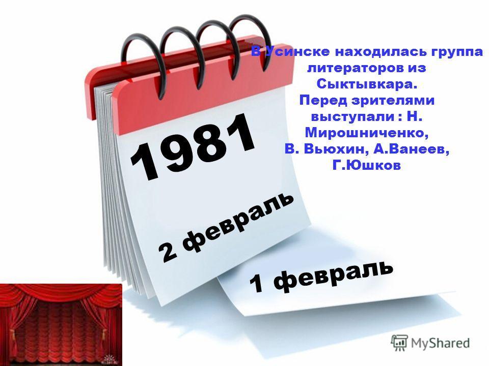 1981 2 февраль 1 февраль В Усинске находилась группа литераторов из Сыктывкара. Перед зрителями выступали : Н. Мирошниченко, В. Вьюхин, А.Ванеев, Г.Юшков