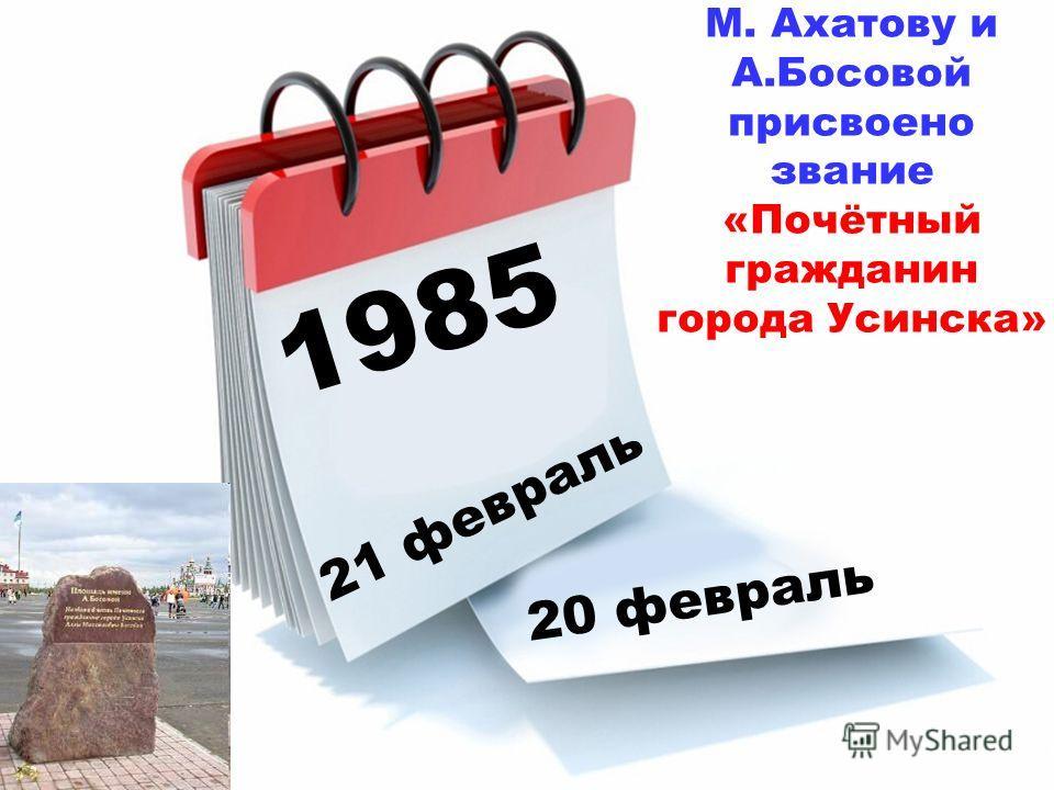 1985 21 февраль 20 февраль М. Ахатову и А.Босовой присвоено звание «Почётный гражданин города Усинска»