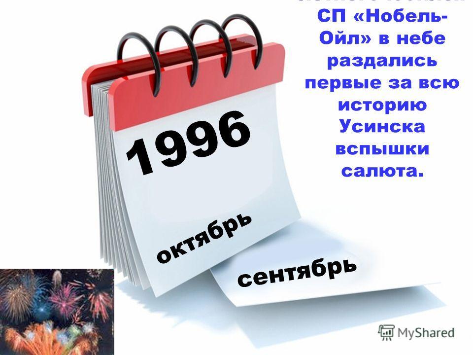 1996 октябрь сентябрь Во время празднования 5- летнего юбилея СП «Нобель- Ойл» в небе раздались первые за всю историю Усинска вспышки салюта.