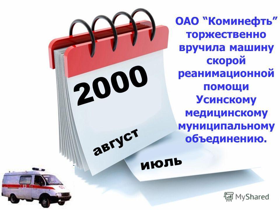 2000 август июль ОАО Коминефть торжественно вручила машину скорой реанимационной помощи Усинскому медицинскому муниципальному объединению.