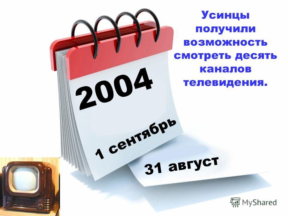 2004 1 сентябрь 31 август Усинцы получили возможность смотреть десять каналов телевидения.