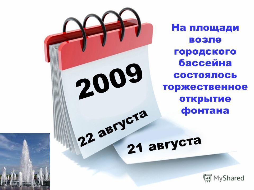 2009 22 августа 21 августа На площади возле городского бассейна состоялось торжественное открытие фонтана