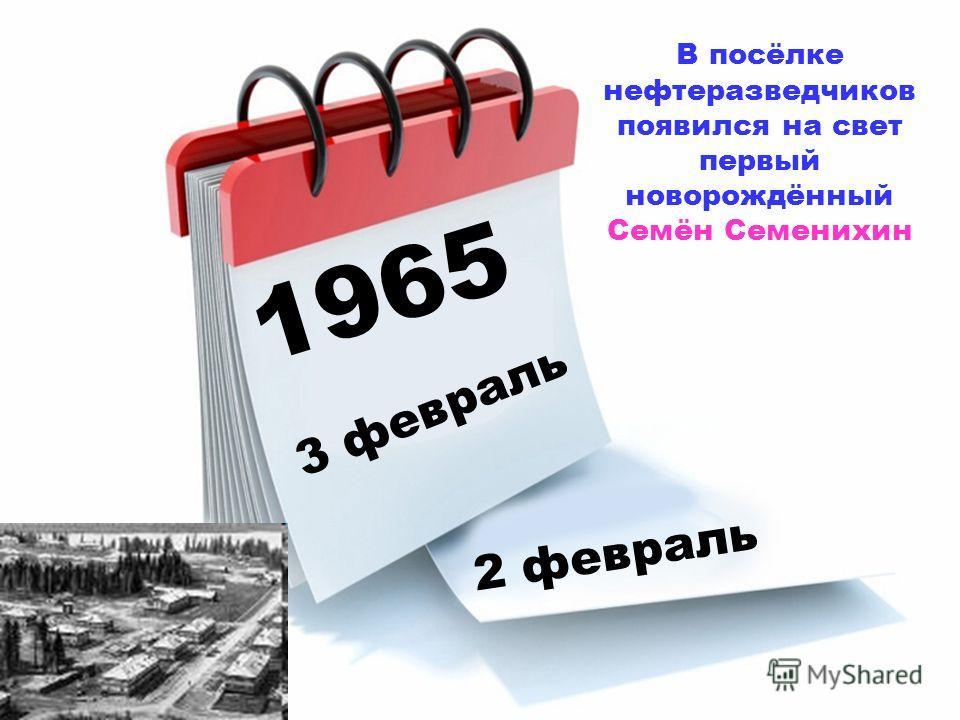 1965 3 февраль 2 февраль В посёлке нефтеразведчиков появился на свет первый новорождённый Семён Семенихин