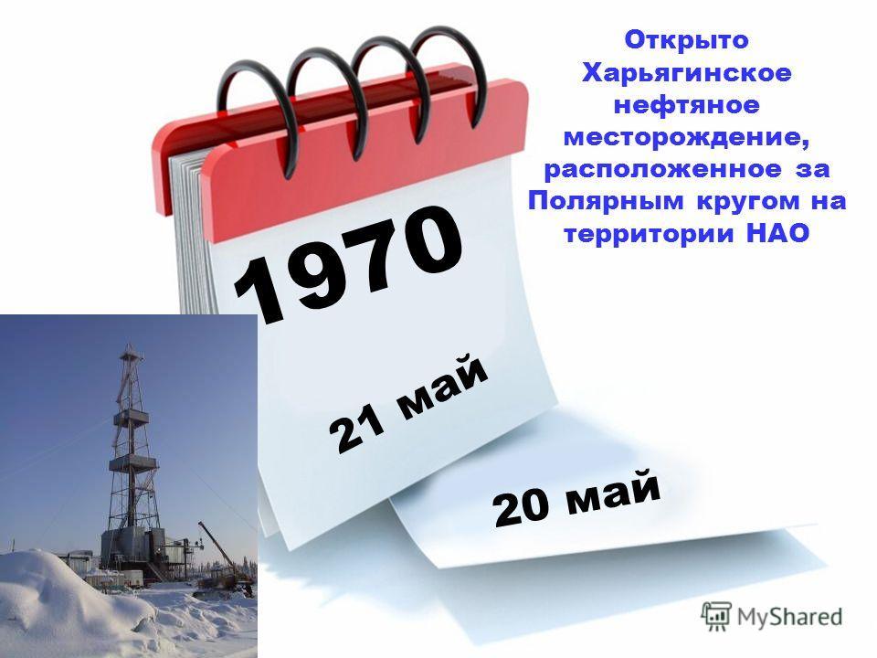 1970 21 май 20 май Открыто Харьягинское нефтяное месторождение, расположенное за Полярным кругом на территории НАО