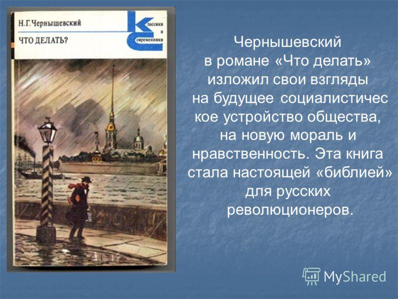 Чернышевский в романе «Что делать» изложил свои взгляды на будущее социалистичес кое устройство общества, на новую мораль и нравственность. Эта книга стала настоящей «библией» для русских революционеров.