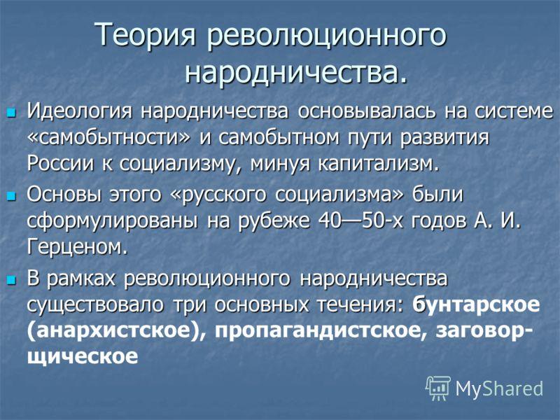 Теория революционного народничества. Идеология народничества основывалась на системе «самобытности» и самобытном пути развития России к социализму, минуя капитализм. Идеология народничества основывалась на системе «самобытности» и самобытном пути раз
