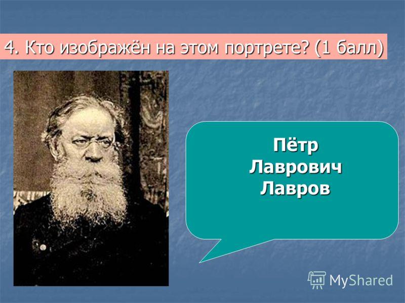 4. Кто изображён на этом портрете? (1 балл) ПётрЛавровичЛавров