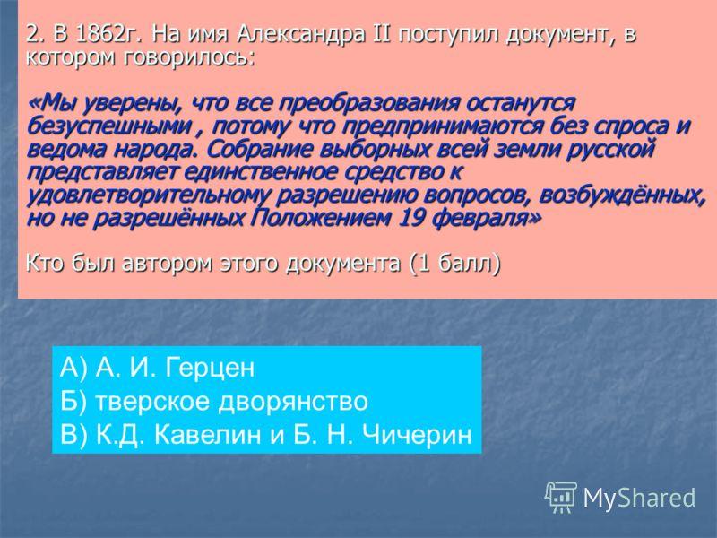 2. В 1862г. На имя Александра II поступил документ, в котором говорилось: «Мы уверены, что все преобразования останутся безуспешными, потому что предпринимаются без спроса и ведома народа. Собрание выборных всей земли русской представляет единственно