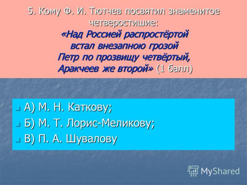 5. Кому Ф. И. Тютчев посвятил знаменитое четверостишие: «Над Россией распростёртой встал внезапною грозой Петр по прозвищу четвёртый, Аракчеев же второй» (1 балл) А) М. Н. Каткову; А) М. Н. Каткову; Б) М. Т. Лорис-Меликову; Б) М. Т. Лорис-Меликову; В
