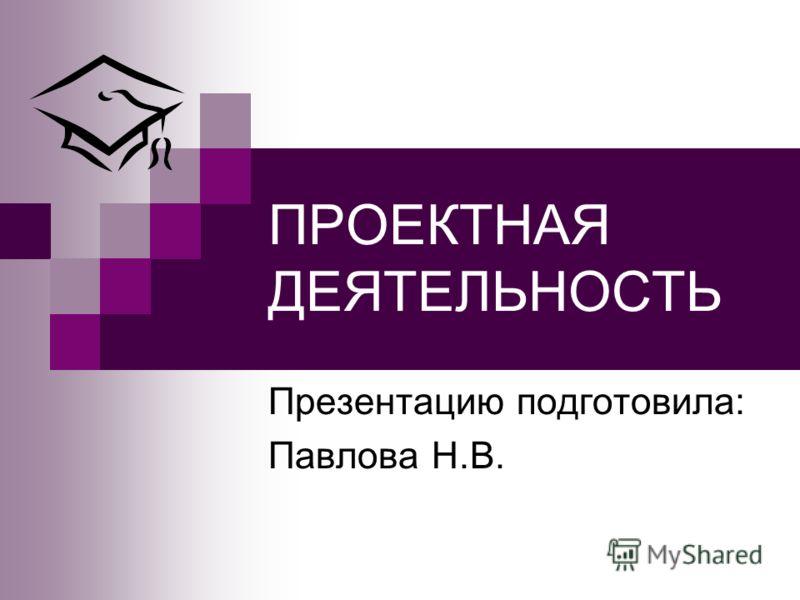 ПРОЕКТНАЯ ДЕЯТЕЛЬНОСТЬ Презентацию подготовила: Павлова Н.В.