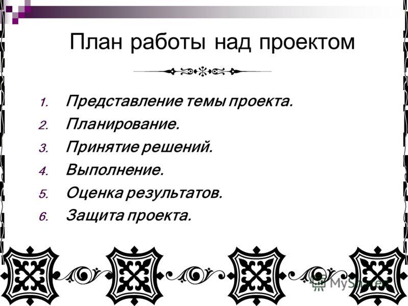 План работы над проектом 1. Представление темы проекта. 2. Планирование. 3. Принятие решений. 4. Выполнение. 5. Оценка результатов. 6. Защита проекта.