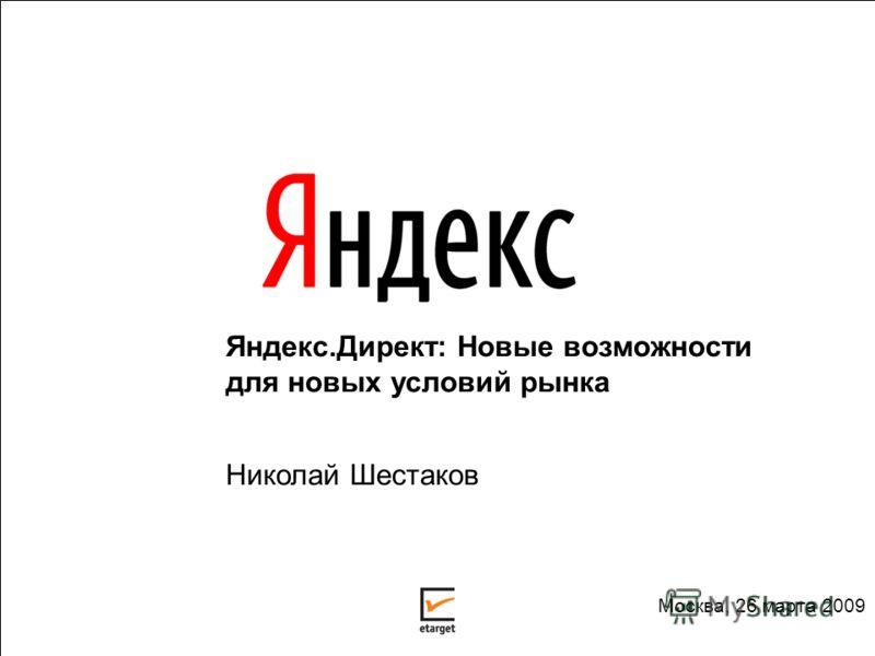 Яндекс.Директ: Новые возможности для новых условий рынка Николай Шестаков Москва, 26 марта 2009