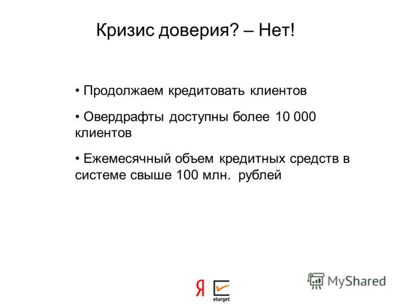 Кризис доверия? – Нет! Продолжаем кредитовать клиентов Овердрафты доступны более 10 000 клиентов Ежемесячный объем кредитных средств в системе свыше 100 млн. рублей
