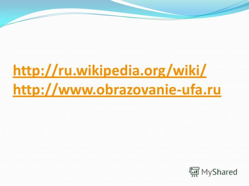 http://ru.wikipedia.org/wiki/ http://www.obrazovanie-ufa.ru