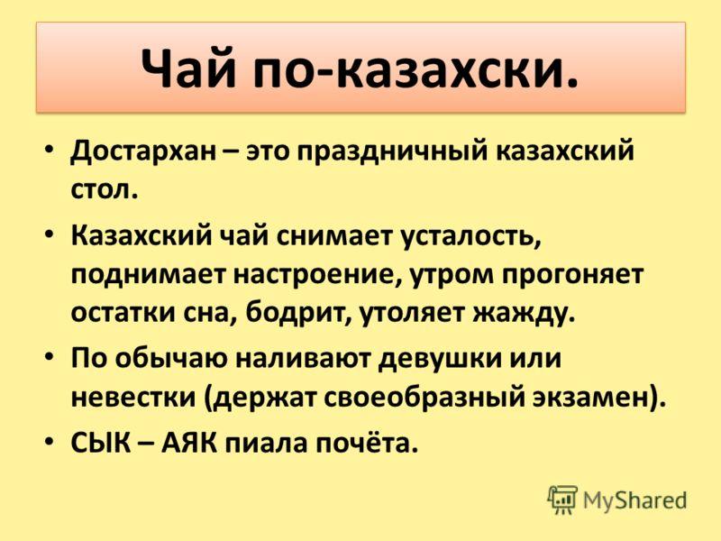 Чай по-казахски. Достархан – это праздничный казахский стол. Казахский чай снимает усталость, поднимает настроение, утром прогоняет остатки сна, бодрит, утоляет жажду. По обычаю наливают девушки или невестки (держат своеобразный экзамен). СЫК – АЯК п