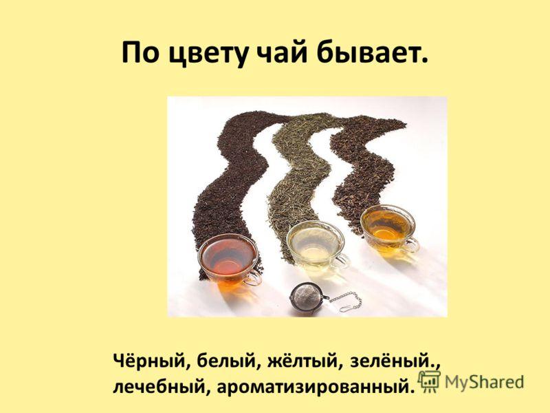 По цвету чай бывает. Чёрный, белый, жёлтый, зелёный., лечебный, ароматизированный.