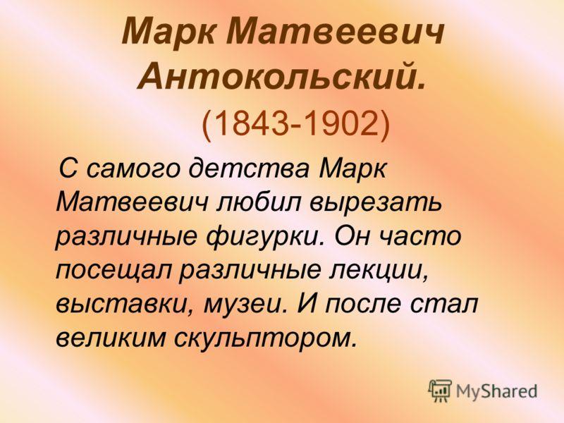 Марк Матвеевич Антокольский. (1843-1902) С самого детства Марк Матвеевич любил вырезать различные фигурки. Он часто посещал различные лекции, выставки, музеи. И после стал великим скульптором.