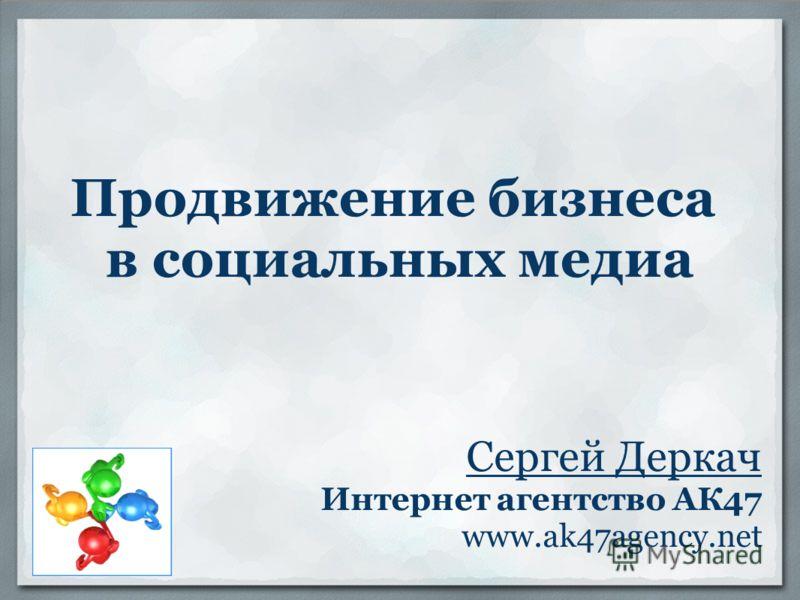 Продвижение бизнеса в социальных медиа Сергей Деркач Интернет агентство АК47 www.ak47agency.net
