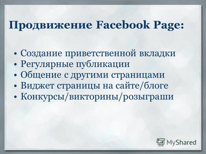 Продвижение Facebook Page: Создание приветственной вкладки Регулярные публикации Общение с другими страницами Виджет страницы на сайте/блоге Конкурсы/викторины/розыграши