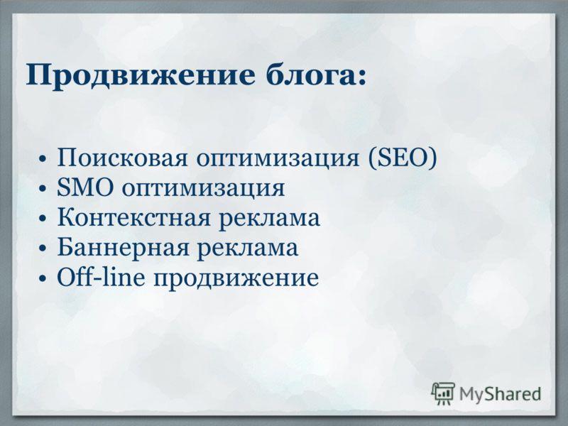Продвижение блога: Поисковая оптимизация (SEO) SMO оптимизация Контекстная реклама Баннерная реклама Off-line продвижение