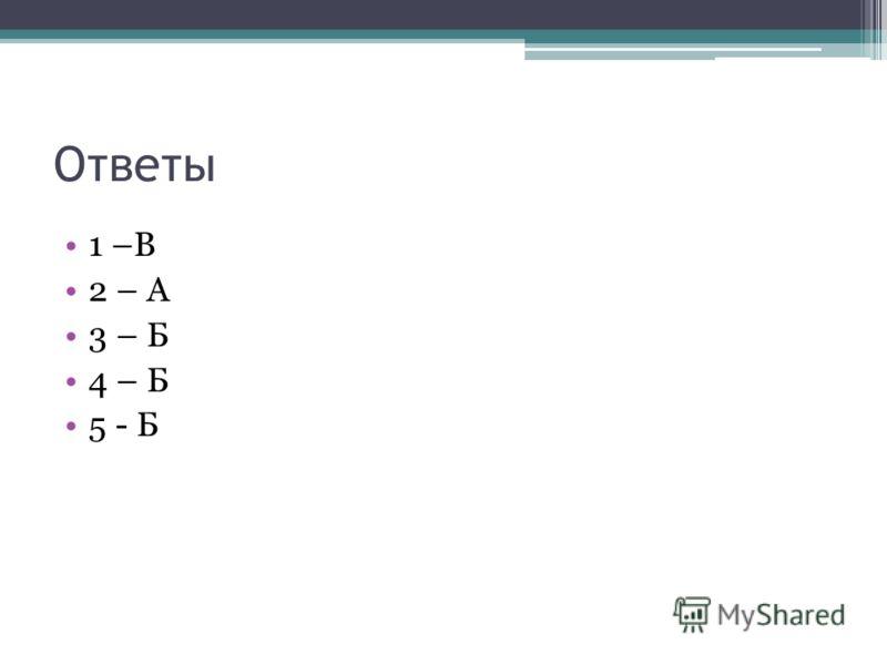 Ответы 1 –В 2 – А 3 – Б 4 – Б 5 - Б
