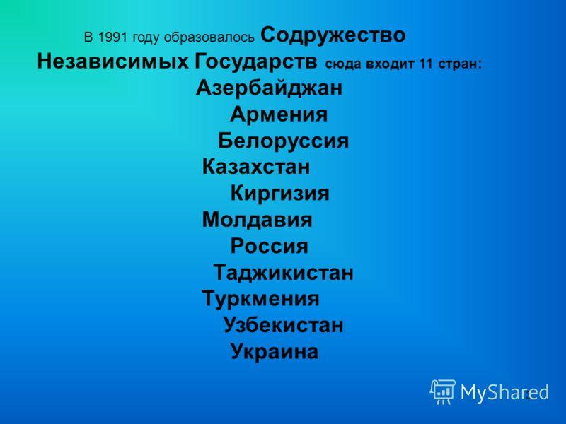 3 В 1991 году образовалось Содружество Независимых Государств сюда входит 11 стран: Азербайджан Армения Белоруссия Казахстан Киргизия Молдавия Россия Таджикистан Туркмения Узбекистан Украина