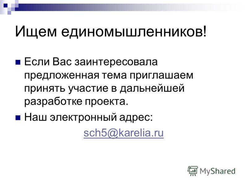 Ищем единомышленников! Если Вас заинтересовала предложенная тема приглашаем принять участие в дальнейшей разработке проекта. Наш электронный адрес: sch5@karelia.ru