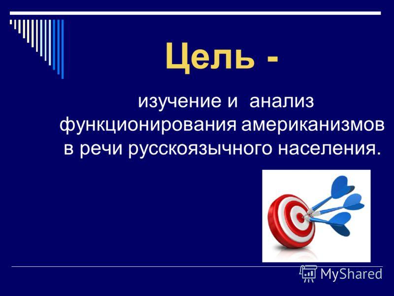 Цель - изучение и анализ функционирования американизмов в речи русскоязычного населения.